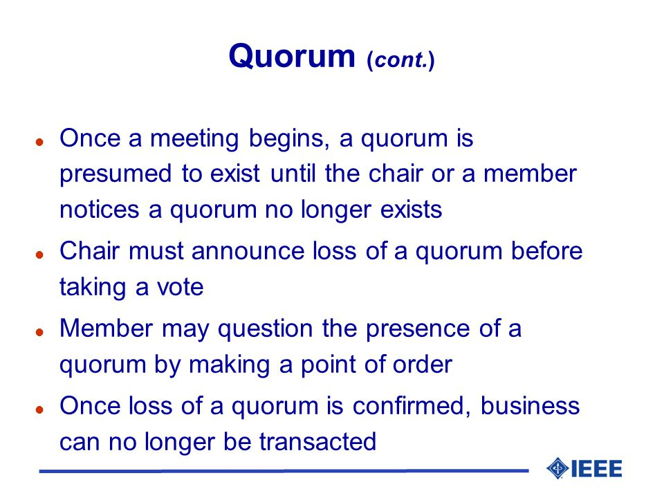 Quorum (cont.) l Once a meeting begins, a quorum is presumed to exist until the chair or a member notices a quorum no longer exists l Chair must announce loss of a quorum before taking a vote l Member may question the presence of a quorum by making a point of order l Once loss of a quorum is confirmed, business can no longer be transacted