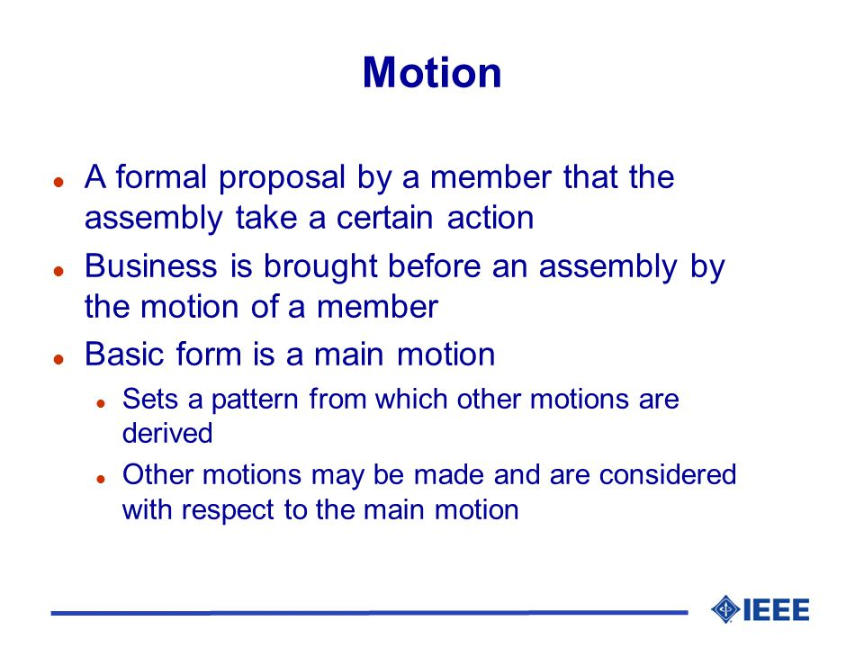 Motion l A formal proposal by a member that the assembly take a certain action l Business is brought before an assembly by the motion of a member l Ba