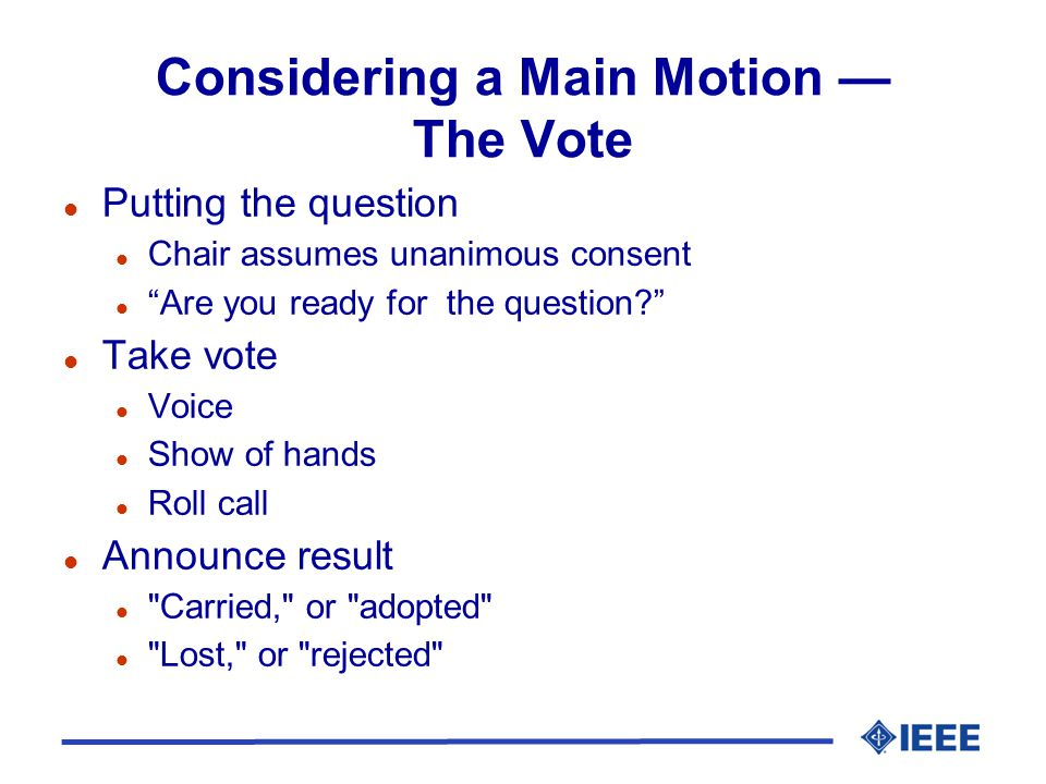 Considering a Main Motion The Vote l Putting the question l Chair assumes unanimous consent l Are you ready for the question? l Take vote l Voice l Sh