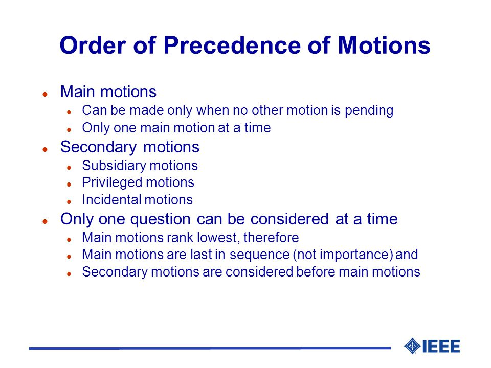 Order of Precedence of Motions l Main motions l Can be made only when no other motion is pending l Only one main motion at a time l Secondary motions