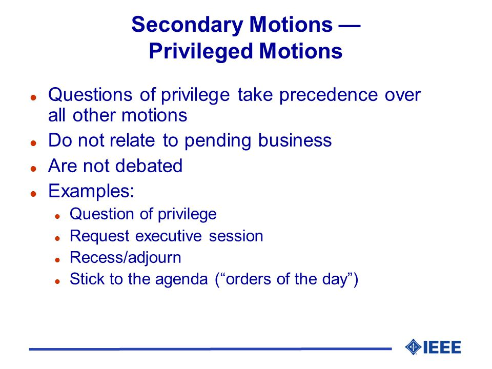 Secondary Motions Privileged Motions l Questions of privilege take precedence over all other motions l Do not relate to pending business l Are not deb