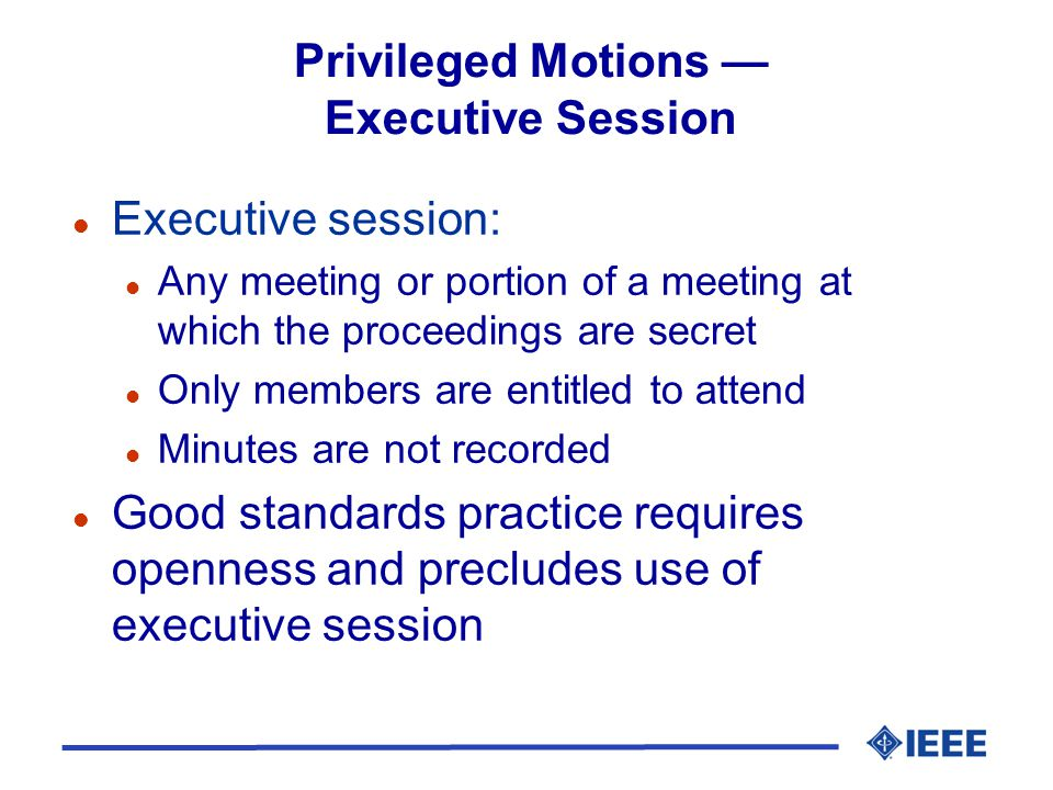 Privileged Motions Executive Session l Executive session: l Any meeting or portion of a meeting at which the proceedings are secret l Only members are
