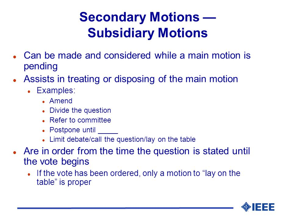 Secondary Motions Subsidiary Motions l Can be made and considered while a main motion is pending l Assists in treating or disposing of the main motion
