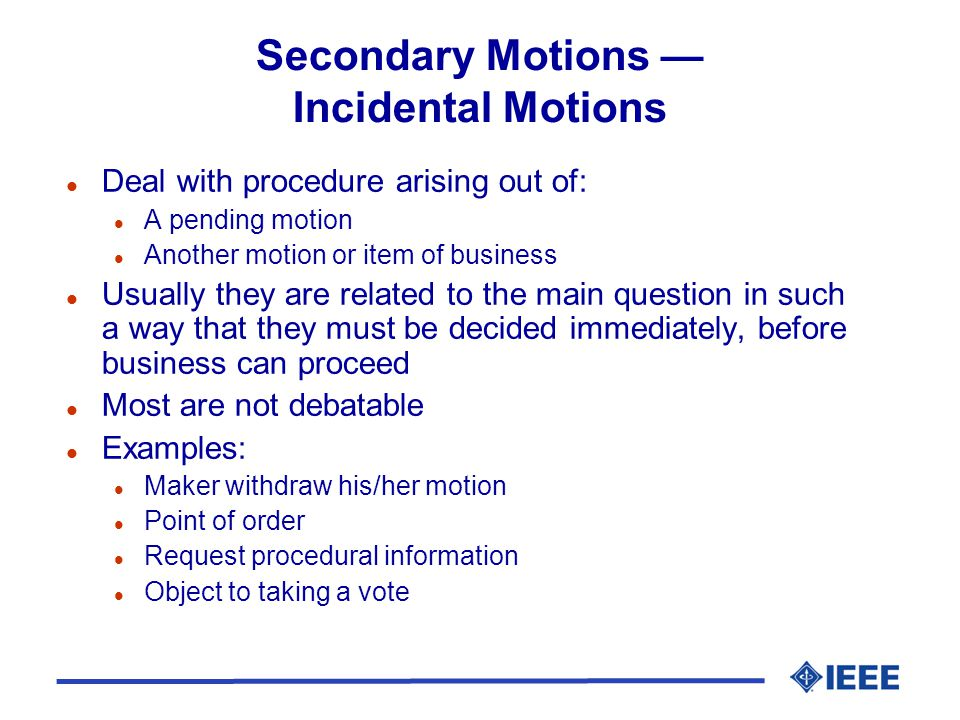 Secondary Motions Incidental Motions l Deal with procedure arising out of: l A pending motion l Another motion or item of business l Usually they are related to the main question in such a way that they must be decided immediately, before business can proceed l Most are not debatable l Examples: l Maker withdraw his/her motion l Point of order l Request procedural information l Object to taking a vote