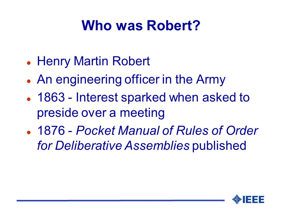 Who was Robert? l Henry Martin Robert l An engineering officer in the Army l 1863 - Interest sparked when asked to preside over a meeting l 1876 - Poc