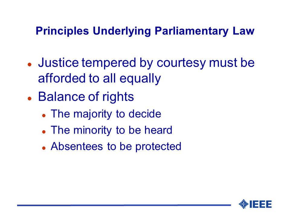 Principles Underlying Parliamentary Law l Justice tempered by courtesy must be afforded to all equally l Balance of rights l The majority to decide l