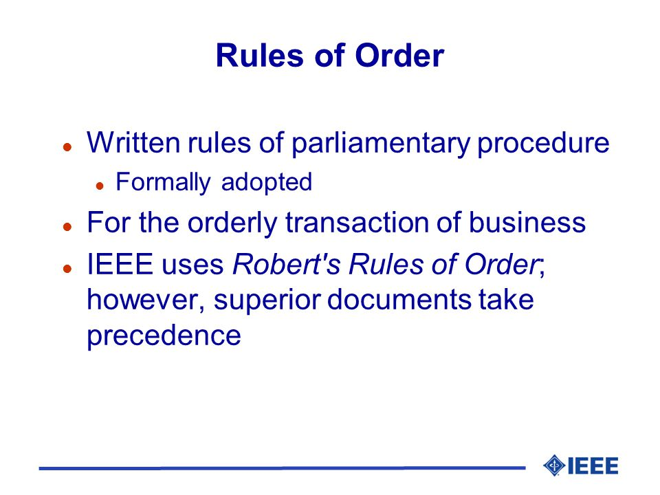 Rules of Order l Written rules of parliamentary procedure l Formally adopted l For the orderly transaction of business l IEEE uses Robert s Rules of Order; however, superior documents take precedence