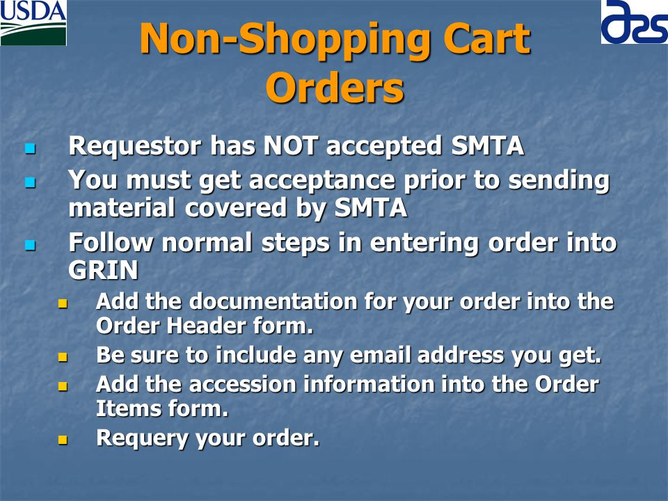 Non-Shopping Cart Orders Requestor has NOT accepted SMTA Requestor has NOT accepted SMTA You must get acceptance prior to sending material covered by SMTA You must get acceptance prior to sending material covered by SMTA Follow normal steps in entering order into GRIN Follow normal steps in entering order into GRIN Add the documentation for your order into the Order Header form.
