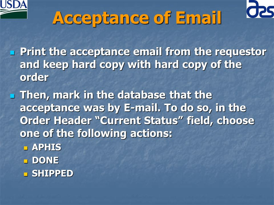 Acceptance of Email Print the acceptance email from the requestor and keep hard copy with hard copy of the order Print the acceptance email from the requestor and keep hard copy with hard copy of the order Then, mark in the database that the acceptance was by E-mail.