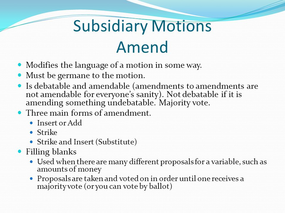 Subsidiary Motions Amend Modifies the language of a motion in some way.
