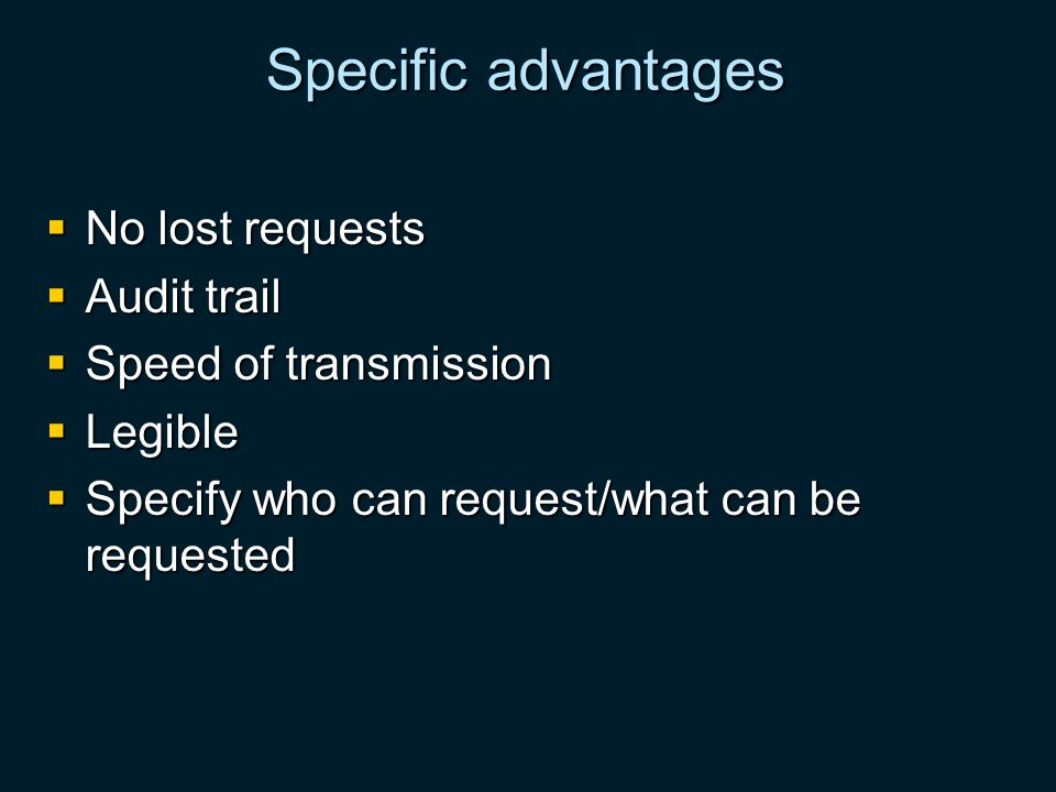 Specific advantages No lost requests No lost requests Audit trail Audit trail Speed of transmission Speed of transmission Legible Legible Specify who can request/what can be requested Specify who can request/what can be requested