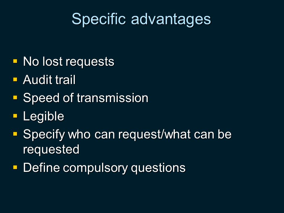 Specific advantages No lost requests No lost requests Audit trail Audit trail Speed of transmission Speed of transmission Legible Legible Specify who can request/what can be requested Specify who can request/what can be requested Define compulsory questions Define compulsory questions