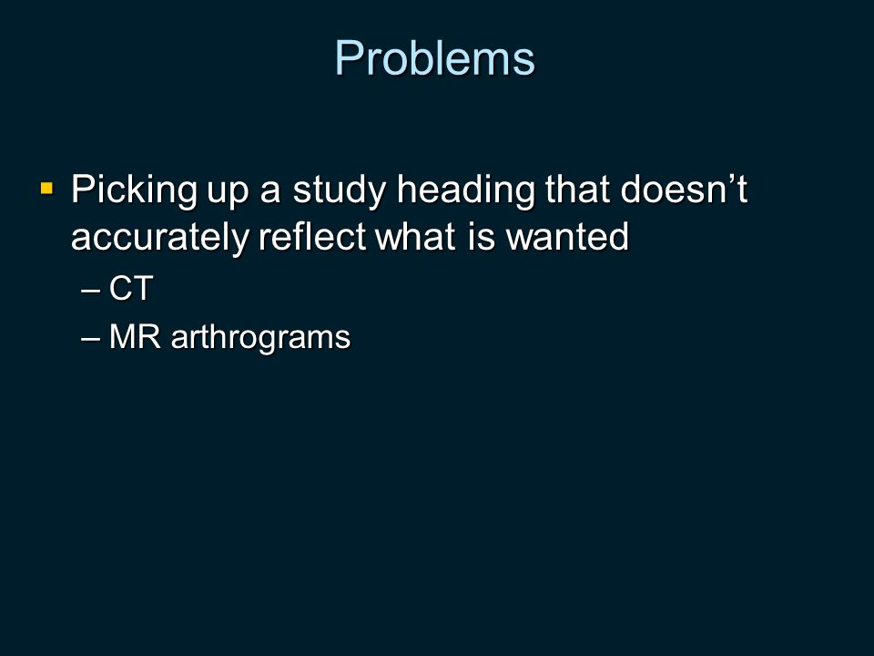 Problems Picking up a study heading that doesnt accurately reflect what is wanted Picking up a study heading that doesnt accurately reflect what is wanted –CT –MR arthrograms