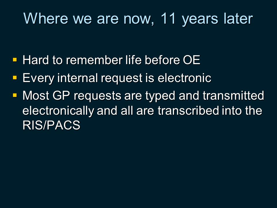 Where we are now, 11 years later Hard to remember life before OE Hard to remember life before OE Every internal request is electronic Every internal request is electronic Most GP requests are typed and transmitted electronically and all are transcribed into the RIS/PACS Most GP requests are typed and transmitted electronically and all are transcribed into the RIS/PACS