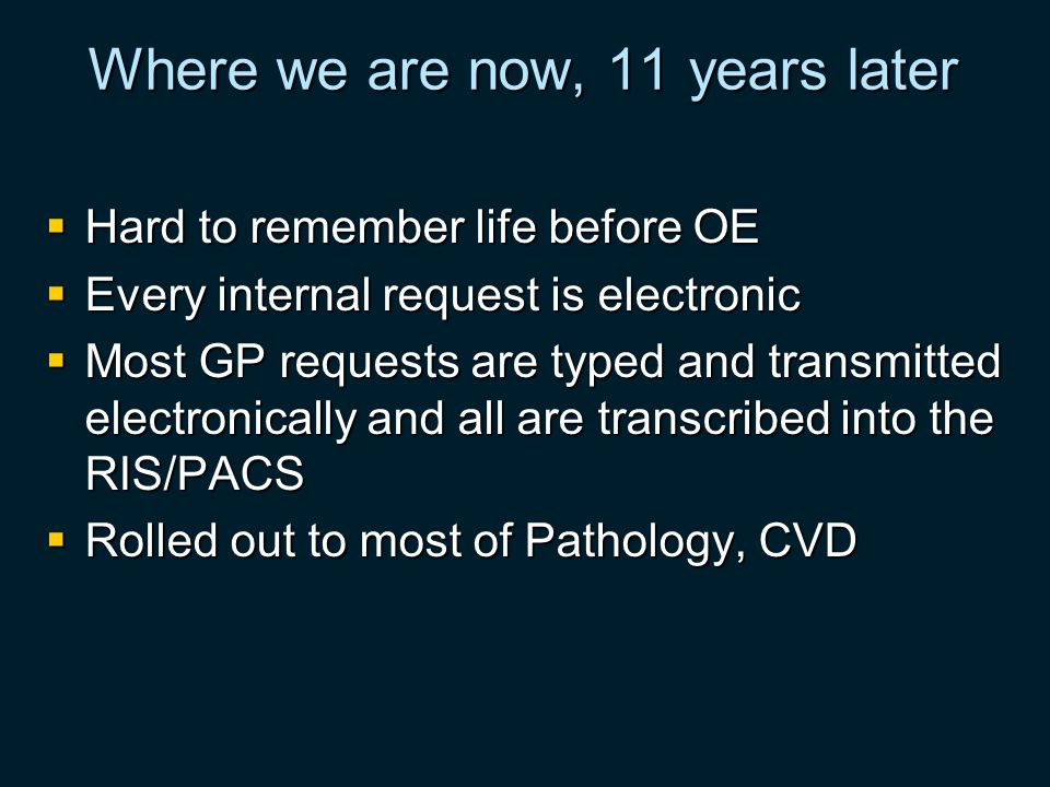 Where we are now, 11 years later Hard to remember life before OE Hard to remember life before OE Every internal request is electronic Every internal request is electronic Most GP requests are typed and transmitted electronically and all are transcribed into the RIS/PACS Most GP requests are typed and transmitted electronically and all are transcribed into the RIS/PACS Rolled out to most of Pathology, CVD Rolled out to most of Pathology, CVD