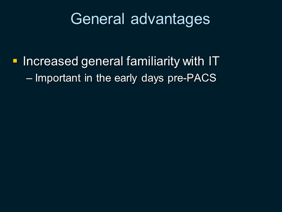 General advantages Increased general familiarity with IT Increased general familiarity with IT –Important in the early days pre-PACS