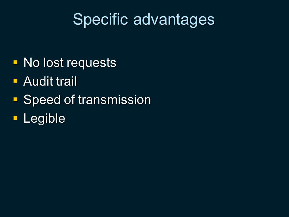 Specific advantages No lost requests No lost requests Audit trail Audit trail Speed of transmission Speed of transmission Legible Legible