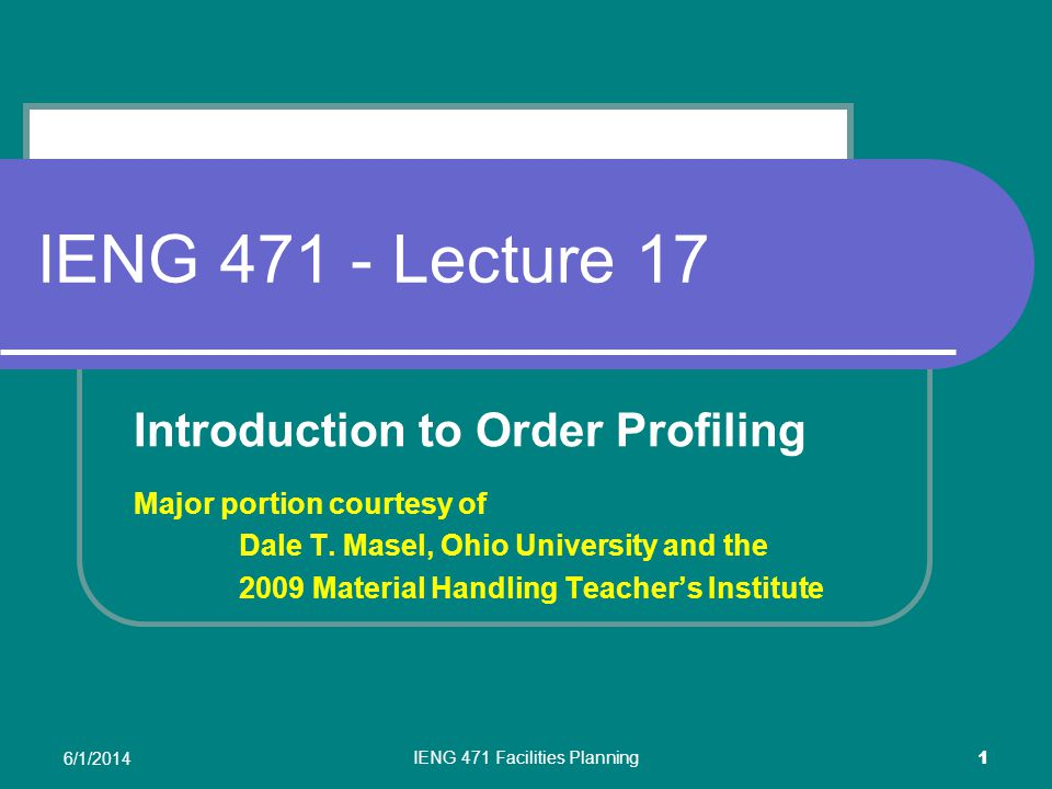 6/1/2014 IENG 471 Facilities Planning 1 IENG 471 - Lecture 17 Introduction to Order Profiling Major portion courtesy of Dale T.