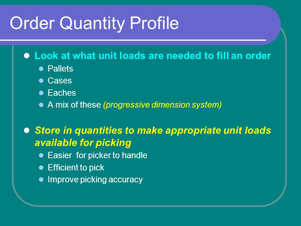 Order Quantity Profile Look at what unit loads are needed to fill an order Pallets Cases Eaches A mix of these (progressive dimension system) Store in quantities to make appropriate unit loads available for picking Easier for picker to handle Efficient to pick Improve picking accuracy