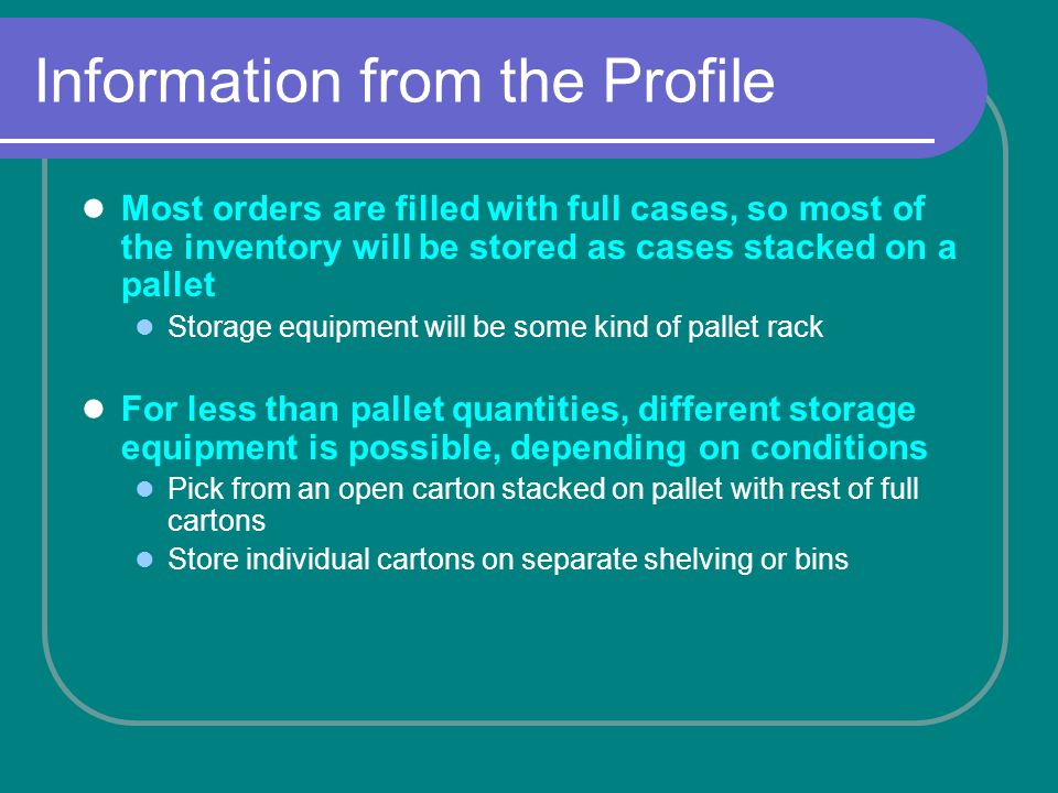 Information from the Profile Most orders are filled with full cases, so most of the inventory will be stored as cases stacked on a pallet Storage equipment will be some kind of pallet rack For less than pallet quantities, different storage equipment is possible, depending on conditions Pick from an open carton stacked on pallet with rest of full cartons Store individual cartons on separate shelving or bins