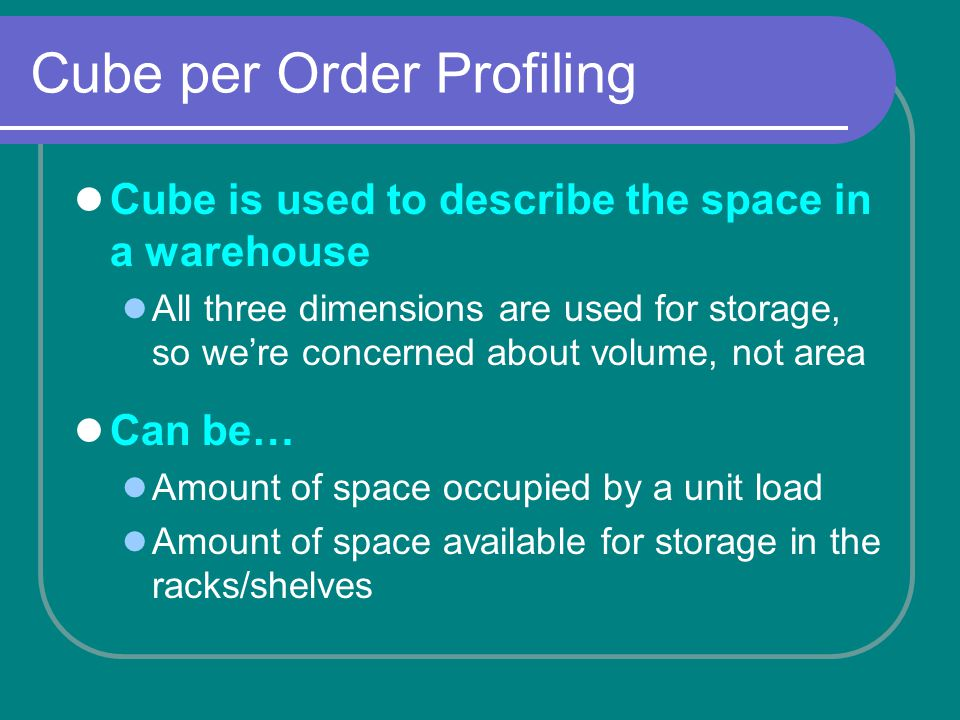 Cube per Order Profiling Cube is used to describe the space in a warehouse All three dimensions are used for storage, so were concerned about volume, not area Can be… Amount of space occupied by a unit load Amount of space available for storage in the racks/shelves