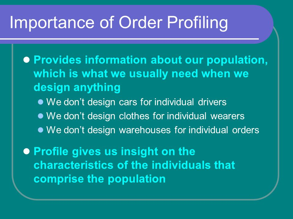 Importance of Order Profiling Provides information about our population, which is what we usually need when we design anything We dont design cars for individual drivers We dont design clothes for individual wearers We dont design warehouses for individual orders Profile gives us insight on the characteristics of the individuals that comprise the population