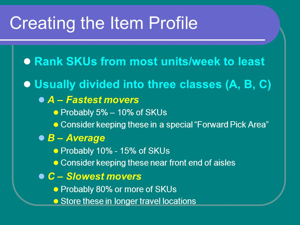 Creating the Item Profile Rank SKUs from most units/week to least Usually divided into three classes (A, B, C) A – Fastest movers Probably 5% – 10% of SKUs Consider keeping these in a special Forward Pick Area B – Average Probably 10% - 15% of SKUs Consider keeping these near front end of aisles C – Slowest movers Probably 80% or more of SKUs Store these in longer travel locations