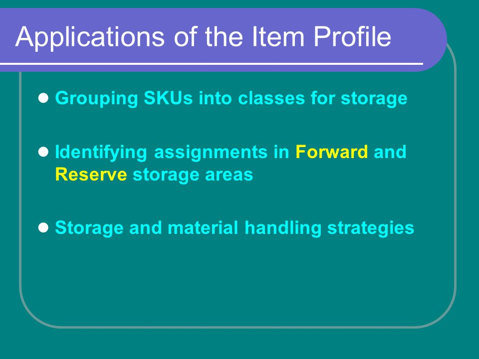 Applications of the Item Profile Grouping SKUs into classes for storage Identifying assignments in Forward and Reserve storage areas Storage and material handling strategies