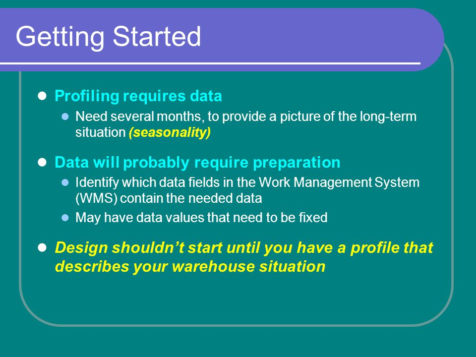 Getting Started Profiling requires data Need several months, to provide a picture of the long-term situation (seasonality) Data will probably require preparation Identify which data fields in the Work Management System (WMS) contain the needed data May have data values that need to be fixed Design shouldnt start until you have a profile that describes your warehouse situation