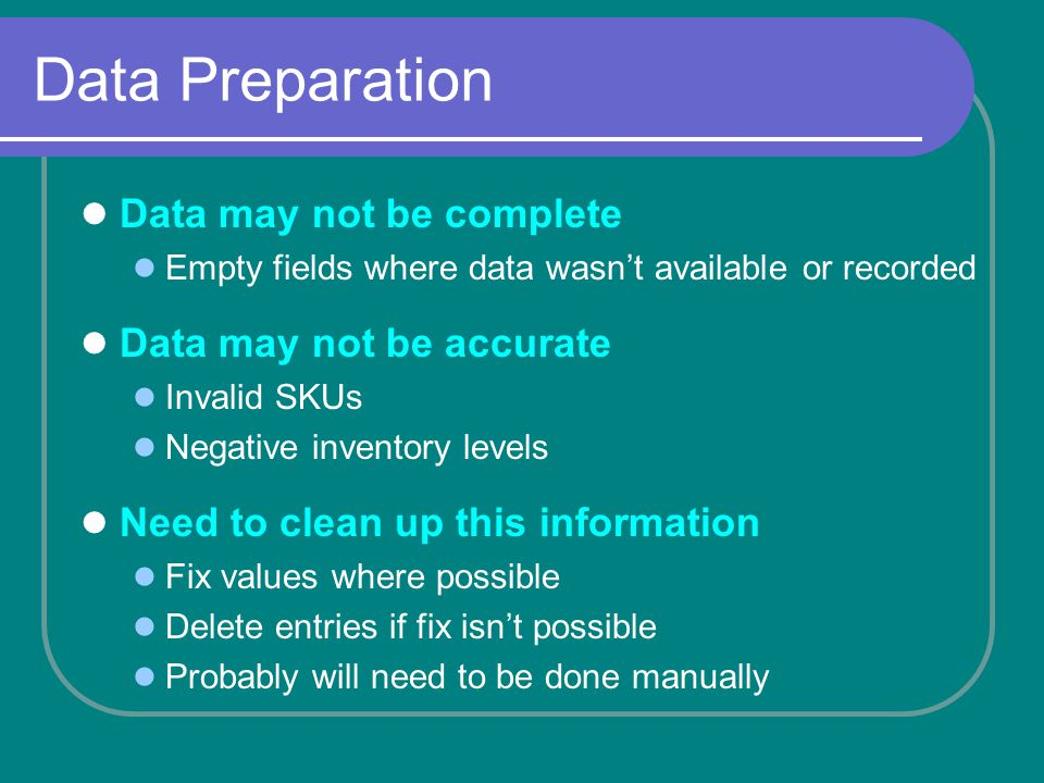 Data Preparation Data may not be complete Empty fields where data wasnt available or recorded Data may not be accurate Invalid SKUs Negative inventory levels Need to clean up this information Fix values where possible Delete entries if fix isnt possible Probably will need to be done manually