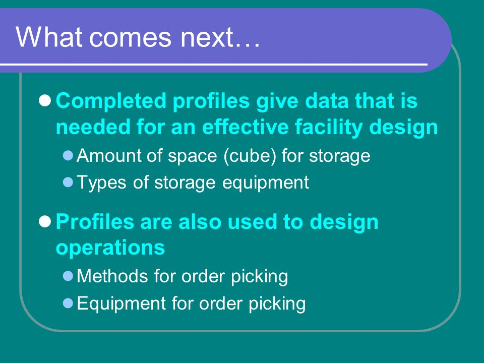 What comes next… Completed profiles give data that is needed for an effective facility design Amount of space (cube) for storage Types of storage equipment Profiles are also used to design operations Methods for order picking Equipment for order picking