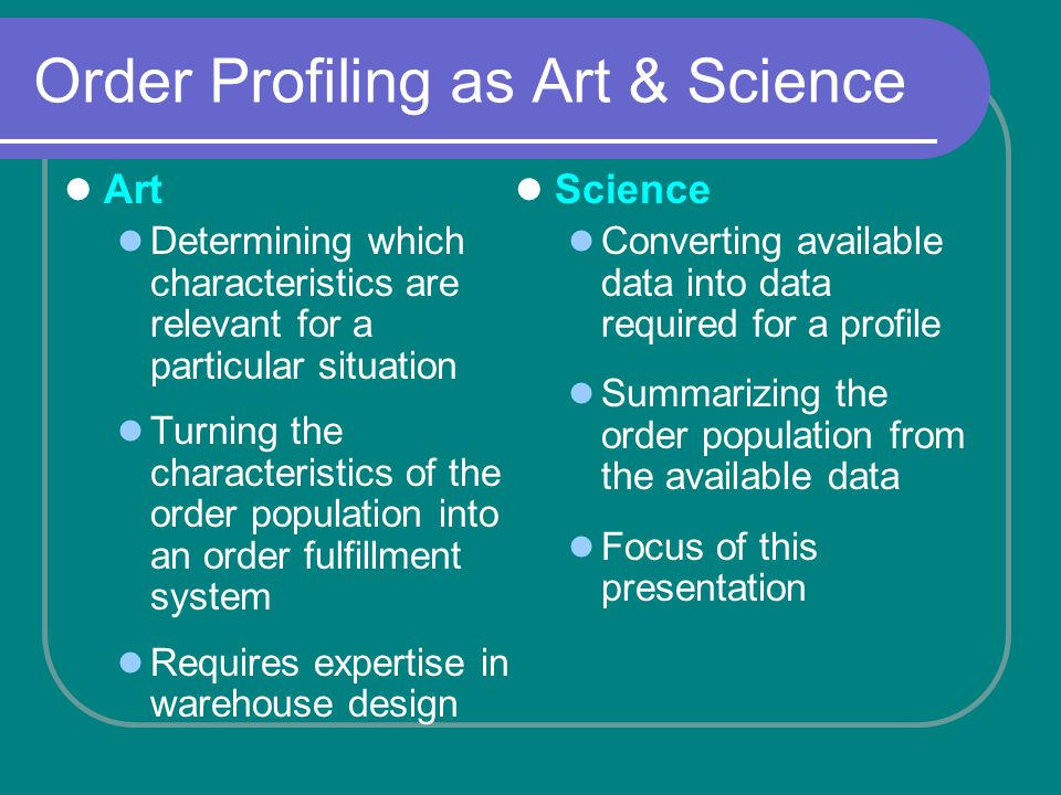 Order Profiling as Art & Science Art Determining which characteristics are relevant for a particular situation Turning the characteristics of the order population into an order fulfillment system Requires expertise in warehouse design Science Converting available data into data required for a profile Summarizing the order population from the available data Focus of this presentation