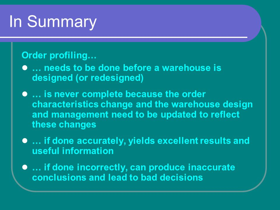 In Summary Order profiling… … needs to be done before a warehouse is designed (or redesigned) … is never complete because the order characteristics change and the warehouse design and management need to be updated to reflect these changes … if done accurately, yields excellent results and useful information … if done incorrectly, can produce inaccurate conclusions and lead to bad decisions
