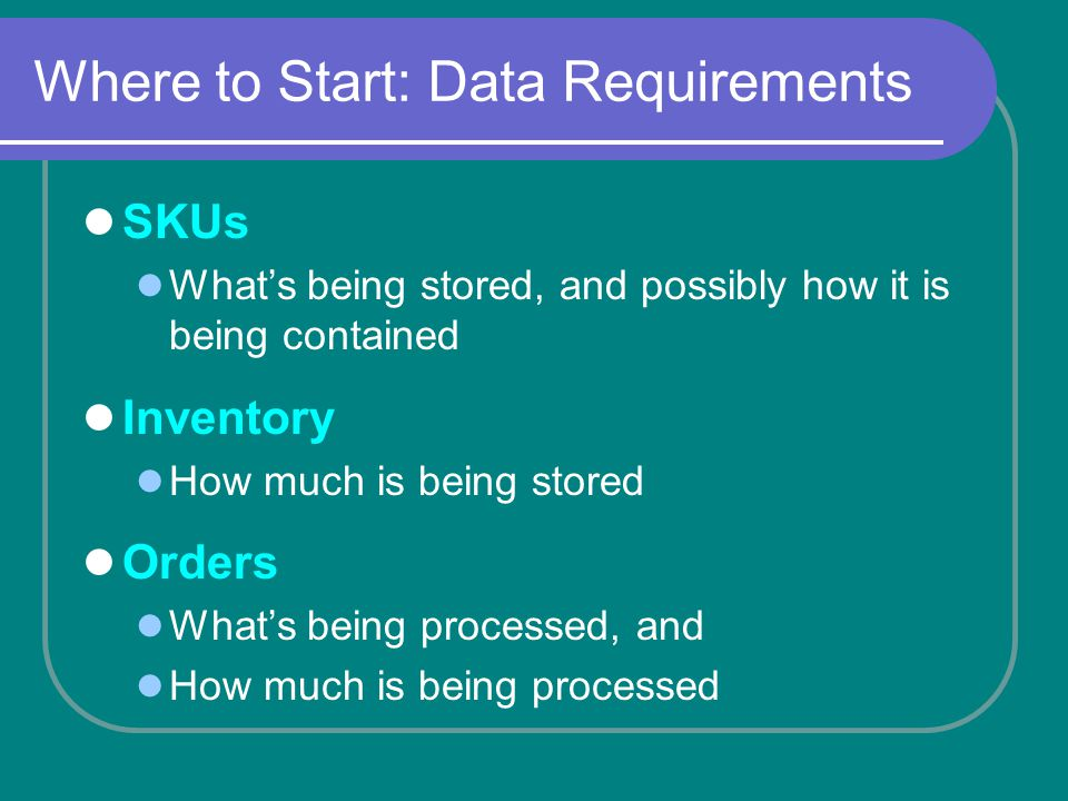 Where to Start: Data Requirements SKUs Whats being stored, and possibly how it is being contained Inventory How much is being stored Orders Whats being processed, and How much is being processed