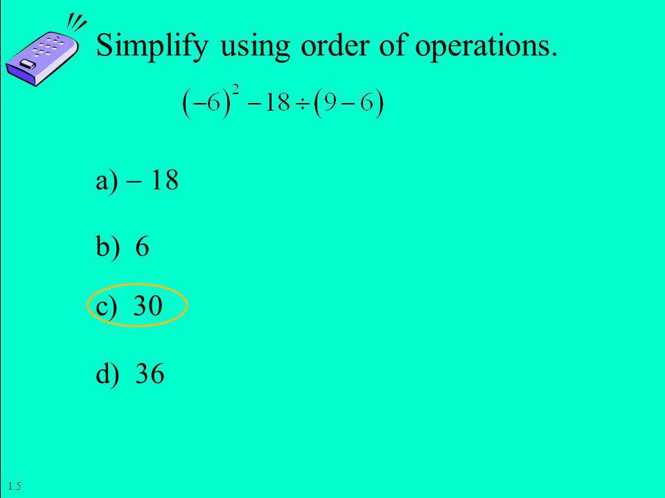 Slide 1- 20 Copyright © 2011 Pearson Education, Inc. Simplify using order of operations. a) 18 b) 6 c) 30 d) 36 1.5