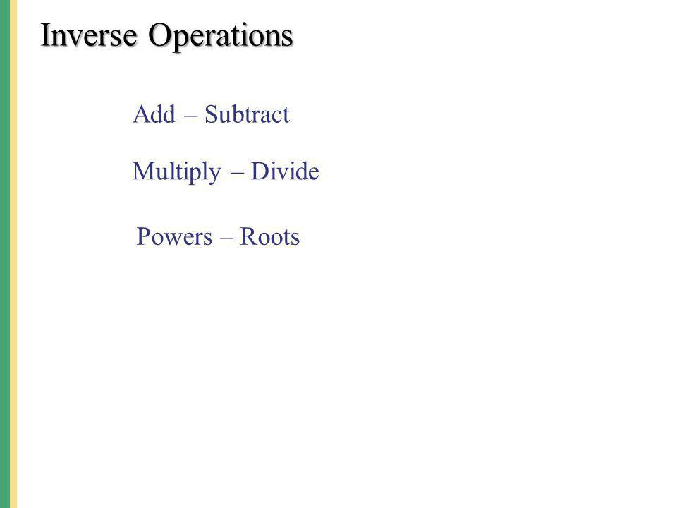 Inverse Operations Add – Subtract Multiply – Divide Powers – Roots