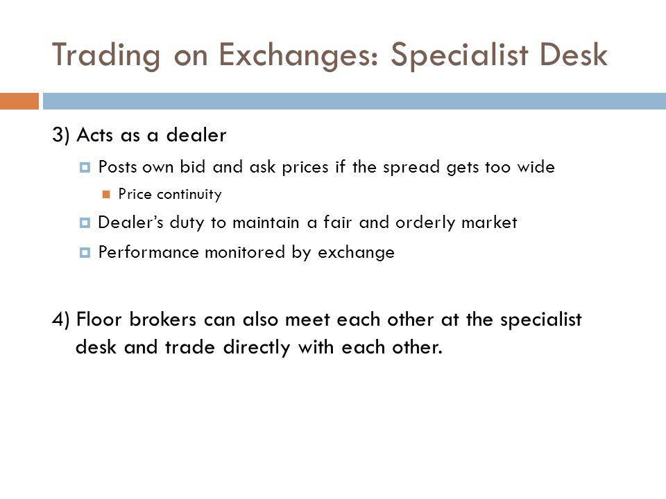 Trading on Exchanges: Specialist Desk 3) Acts as a dealer Posts own bid and ask prices if the spread gets too wide Price continuity Dealers duty to ma