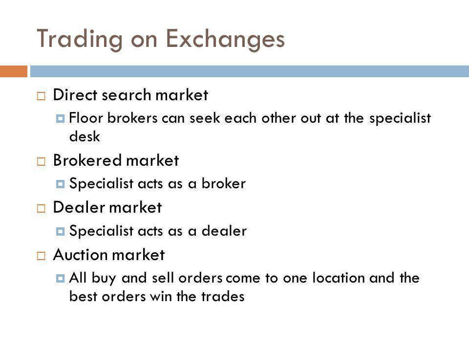 Trading on Exchanges Direct search market Floor brokers can seek each other out at the specialist desk Brokered market Specialist acts as a broker Dea