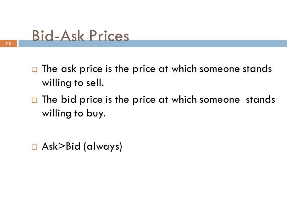 13 Bid-Ask Prices The ask price is the price at which someone stands willing to sell. The bid price is the price at which someone stands willing to bu