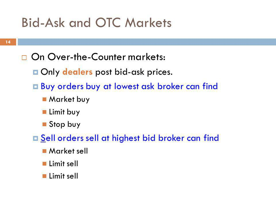 14 Bid-Ask and OTC Markets On Over-the-Counter markets: Only dealers post bid-ask prices. Buy orders buy at lowest ask broker can find Market buy Limi