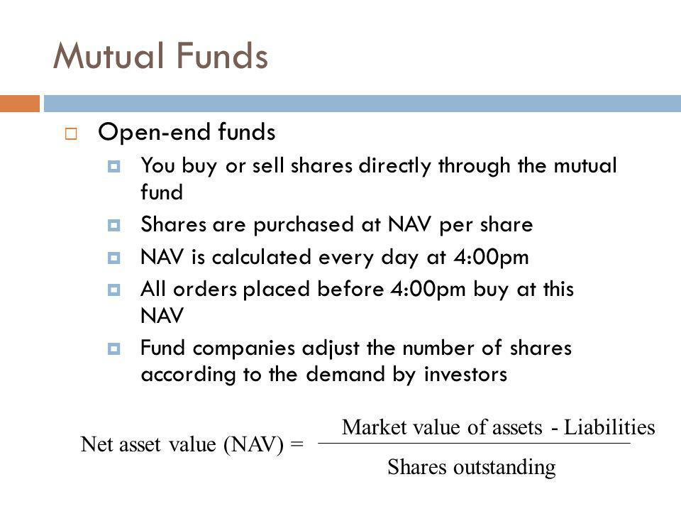 Mutual Funds Open-end funds You buy or sell shares directly through the mutual fund Shares are purchased at NAV per share NAV is calculated every day