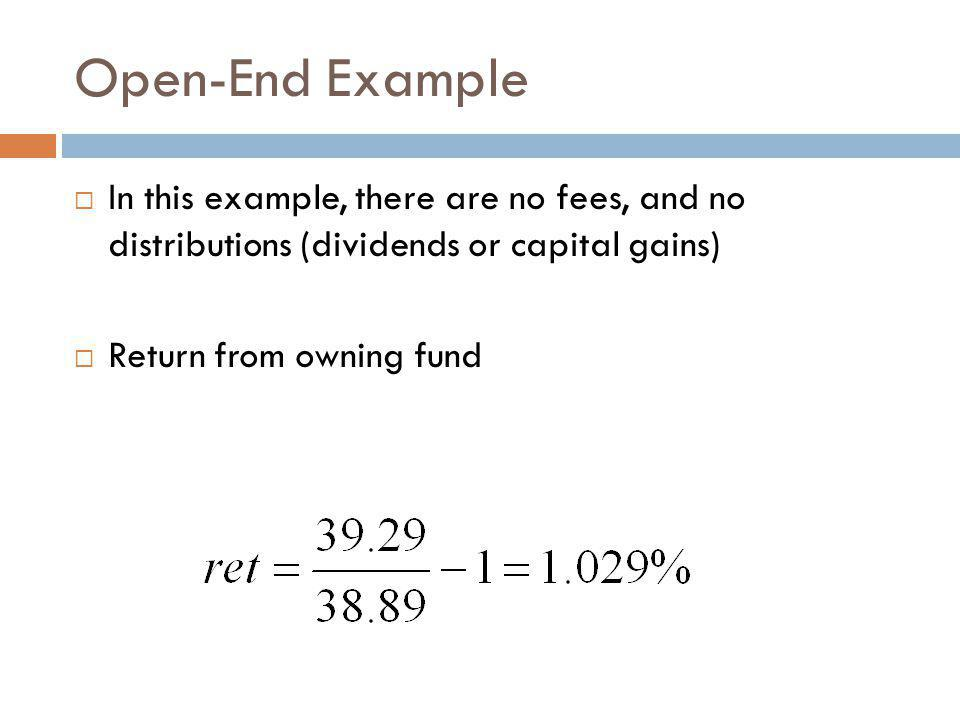 Open-End Example In this example, there are no fees, and no distributions (dividends or capital gains) Return from owning fund
