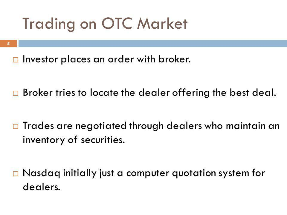 5 Trading on OTC Market Investor places an order with broker. Broker tries to locate the dealer offering the best deal. Trades are negotiated through