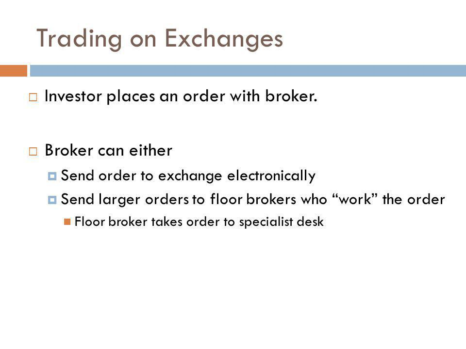 Trading on Exchanges Investor places an order with broker. Broker can either Send order to exchange electronically Send larger orders to floor brokers