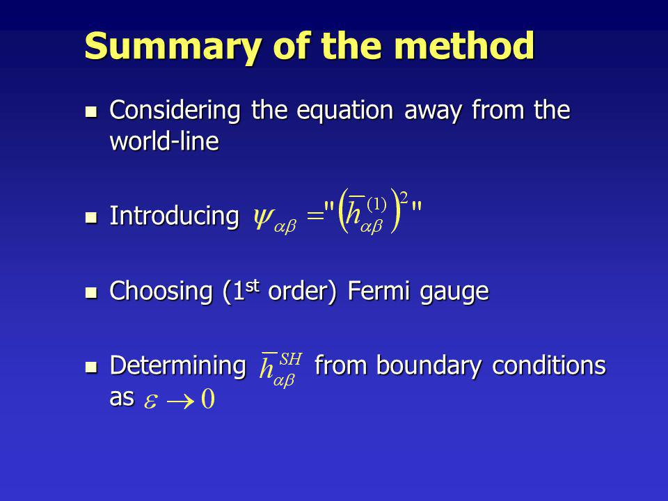 Considering the equation away from the world-line Considering the equation away from the world-line Introducing Introducing Choosing (1 st order) Fermi gauge Choosing (1 st order) Fermi gauge Determining from boundary conditions as Determining from boundary conditions as Summary of the method