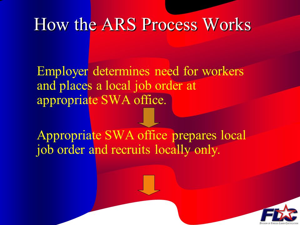 How the ARS Process Works Employer determines need for workers and places a local job order at appropriate SWA office.