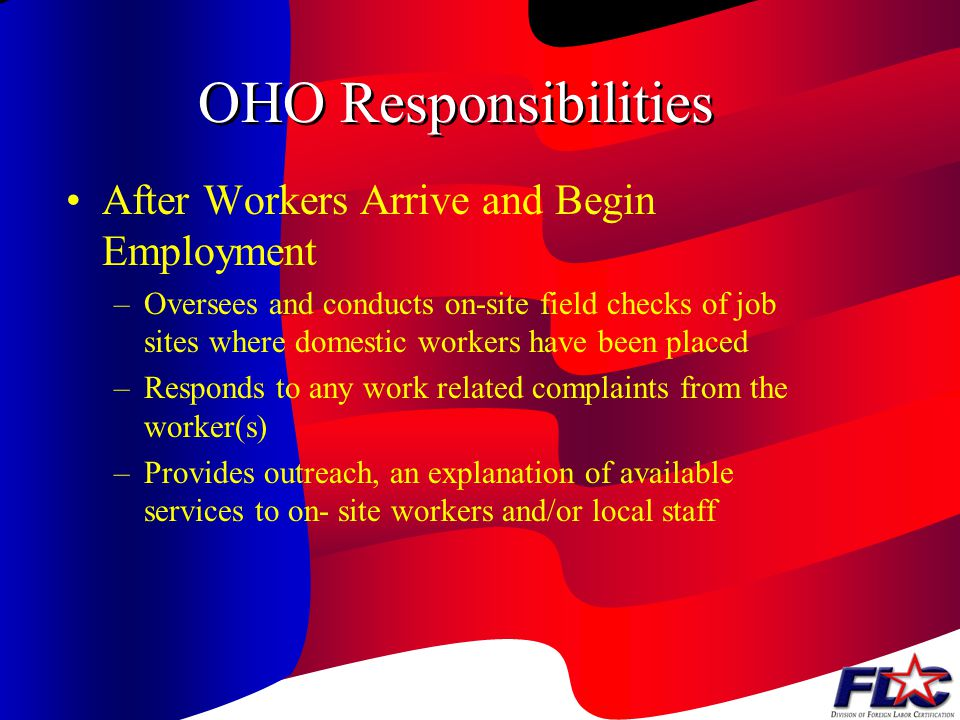 OHO Responsibilities After Workers Arrive and Begin Employment –Oversees and conducts on-site field checks of job sites where domestic workers have been placed –Responds to any work related complaints from the worker(s) –Provides outreach, an explanation of available services to on- site workers and/or local staff