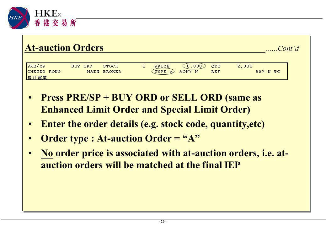 - 16 - At-auction Orders …...Contd Press PRE/SP + BUY ORD or SELL ORD (same as Enhanced Limit Order and Special Limit Order) Enter the order details (