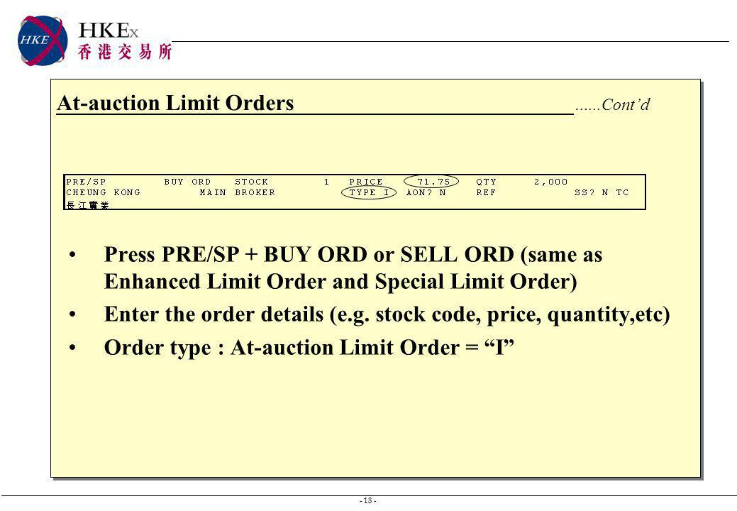 - 18 - At-auction Limit Orders …...Contd Press PRE/SP + BUY ORD or SELL ORD (same as Enhanced Limit Order and Special Limit Order) Enter the order det