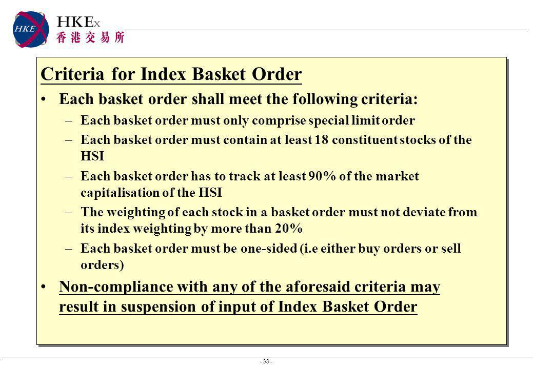 - 38 - Criteria for Index Basket Order Each basket order shall meet the following criteria: –Each basket order must only comprise special limit order –Each basket order must contain at least 18 constituent stocks of the HSI –Each basket order has to track at least 90% of the market capitalisation of the HSI –The weighting of each stock in a basket order must not deviate from its index weighting by more than 20% –Each basket order must be one-sided (i.e either buy orders or sell orders) Non-compliance with any of the aforesaid criteria may result in suspension of input of Index Basket Order